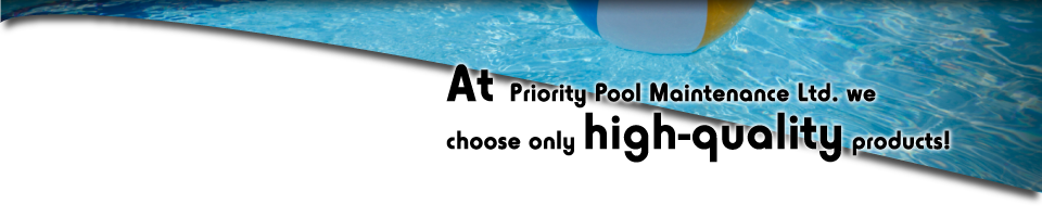 At Priority Pool Maintenance Ltd. we choose only high quality products!